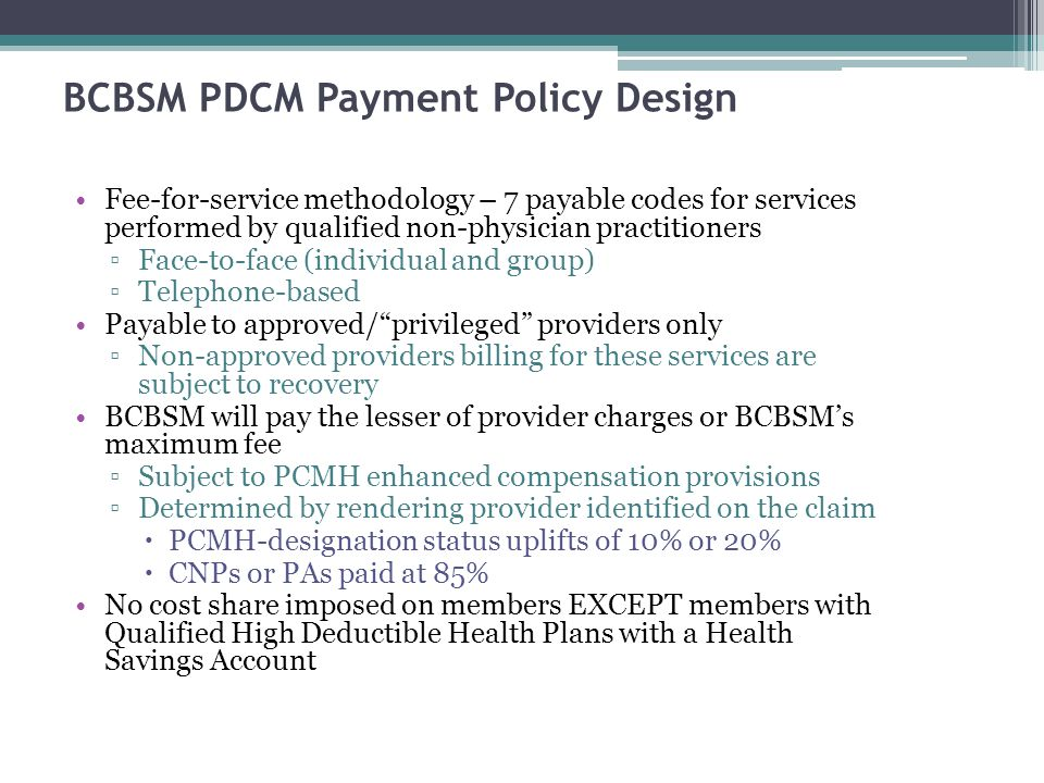 5 BCBSM PDCM Payment Policy Design Fee-for-service methodology – 7 payable codes for services performed by qualified non-physician practitioners Face-to-face (individual and group) Telephone-based Payable to approved/privileged providers only Non-approved providers billing for these services are subject to recovery BCBSM will pay the lesser of provider charges or BCBSMs maximum fee Subject to PCMH enhanced compensation provisions Determined by rendering provider identified on the claim PCMH-designation status uplifts of 10% or 20% CNPs or PAs paid at 85% No cost share imposed on members EXCEPT members with Qualified High Deductible Health Plans with a Health Savings Account