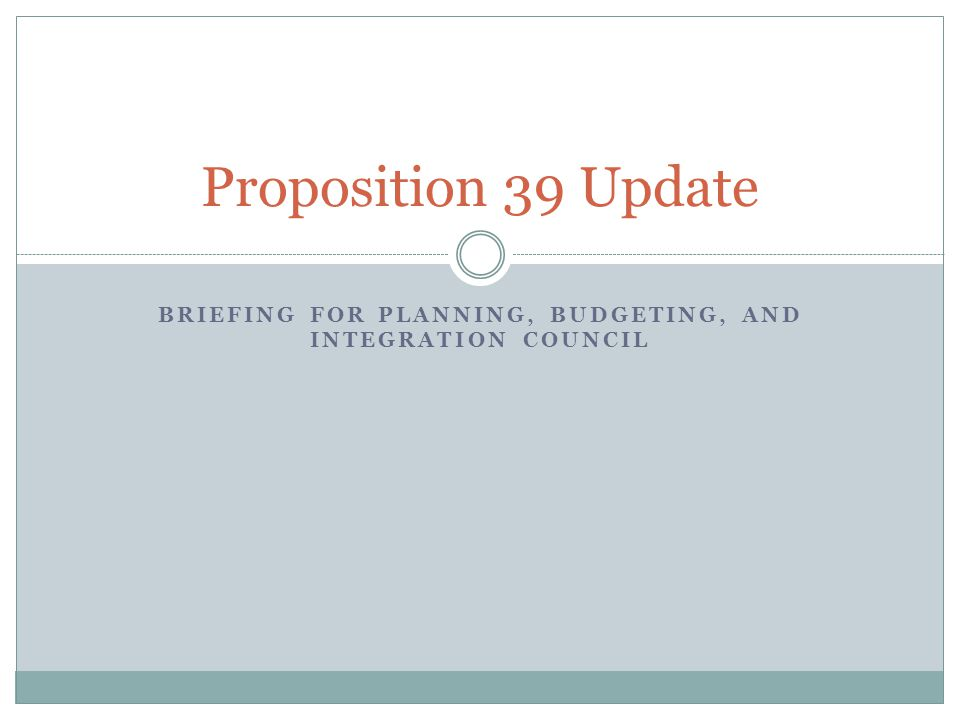 BRIEFING FOR PLANNING, BUDGETING, AND INTEGRATION COUNCIL Proposition 39 Update