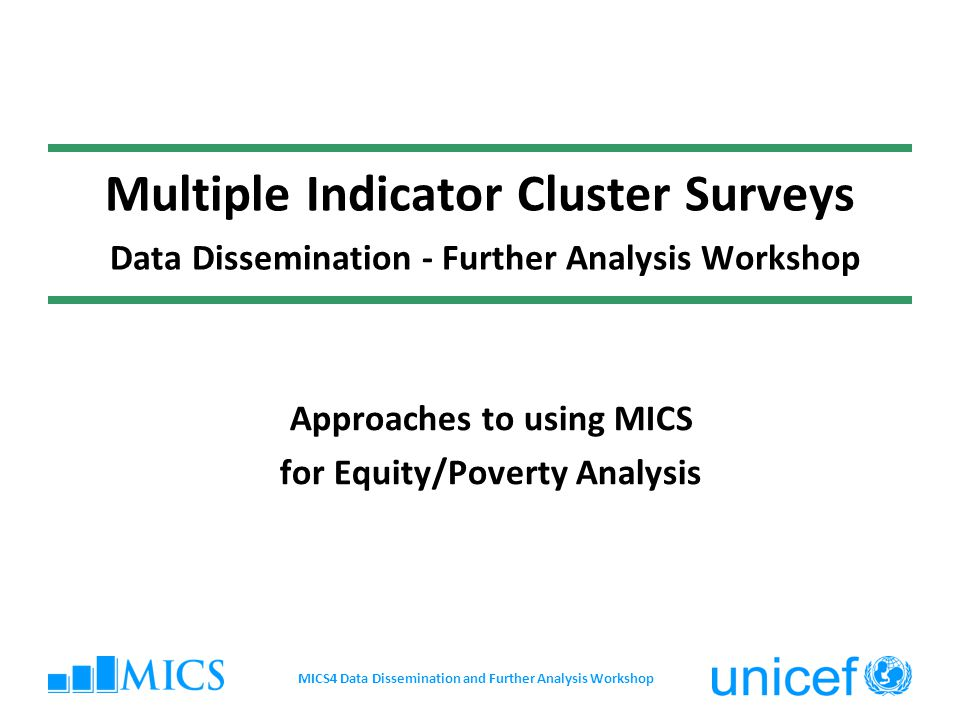 Multiple Indicator Cluster Surveys Data Dissemination - Further Analysis Workshop Approaches to using MICS for Equity/Poverty Analysis MICS4 Data Diss