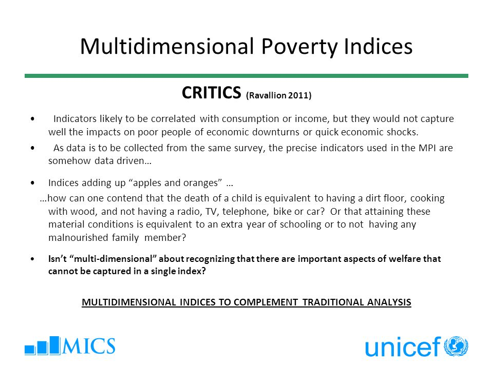 Multidimensional Poverty Indices CRITICS (Ravallion 2011) Indicators likely to be correlated with consumption or income, but they would not capture we