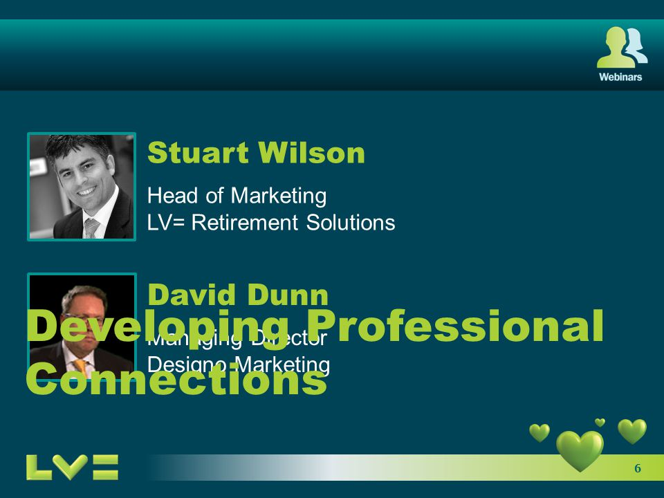 6 Stuart Wilson Head of Marketing LV= Retirement Solutions David Dunn Managing Director Designo Marketing Developing Professional Connections