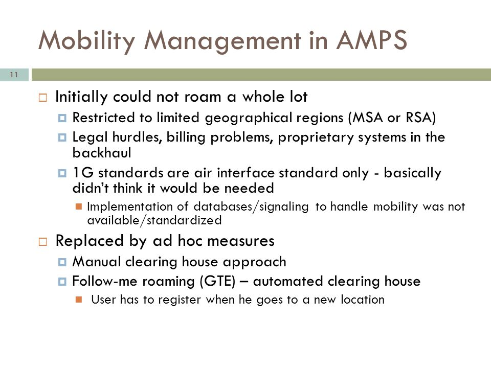 Mobility Management in AMPS 11 Initially could not roam a whole lot Restricted to limited geographical regions (MSA or RSA) Legal hurdles, billing pro