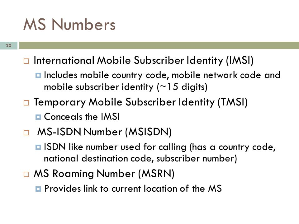 MS Numbers 20 International Mobile Subscriber Identity (IMSI) Includes mobile country code, mobile network code and mobile subscriber identity (~15 di
