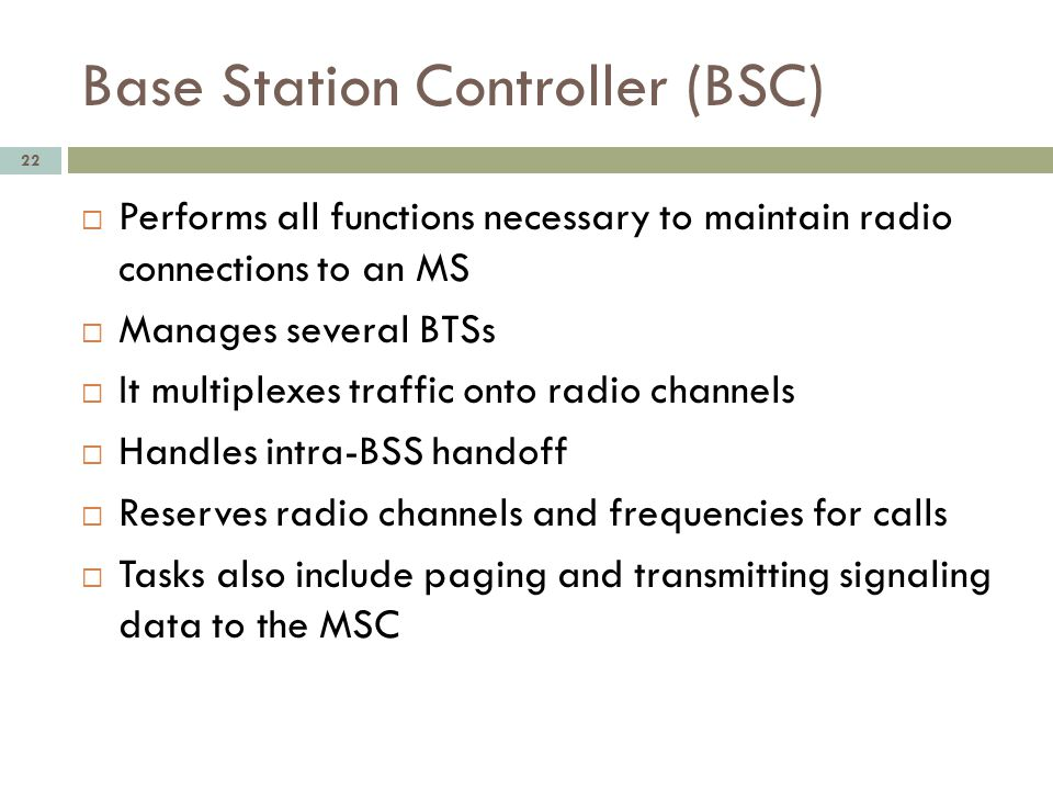 Base Station Controller (BSC) 22 Performs all functions necessary to maintain radio connections to an MS Manages several BTSs It multiplexes traffic o