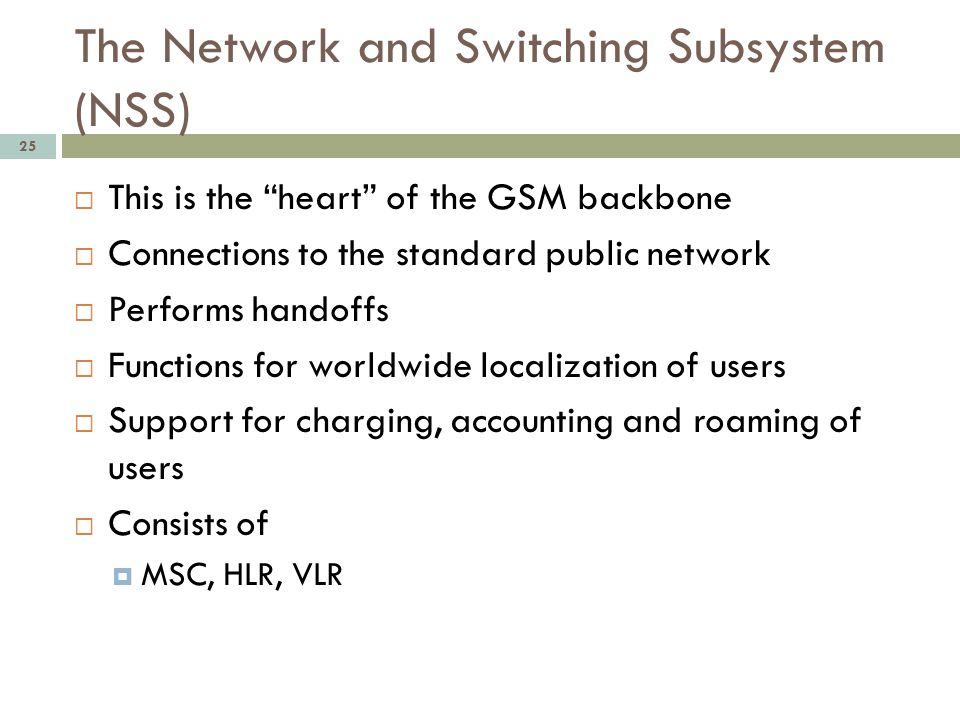 The Network and Switching Subsystem (NSS) 25 This is the heart of the GSM backbone Connections to the standard public network Performs handoffs Functi