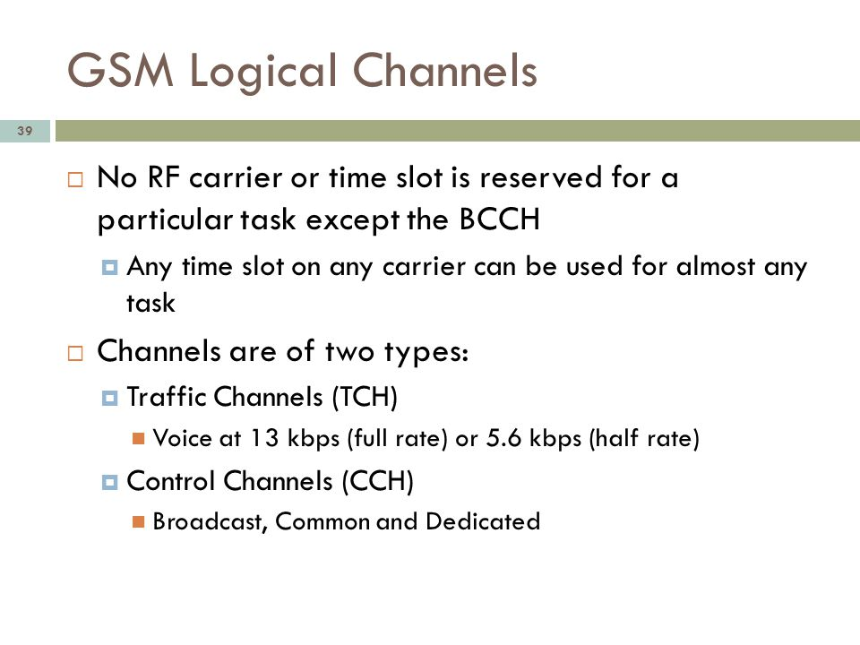 GSM Logical Channels 39 No RF carrier or time slot is reserved for a particular task except the BCCH Any time slot on any carrier can be used for almo