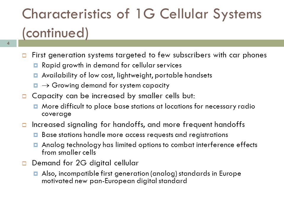 Characteristics of 1G Cellular Systems (continued) 4 First generation systems targeted to few subscribers with car phones Rapid growth in demand for c