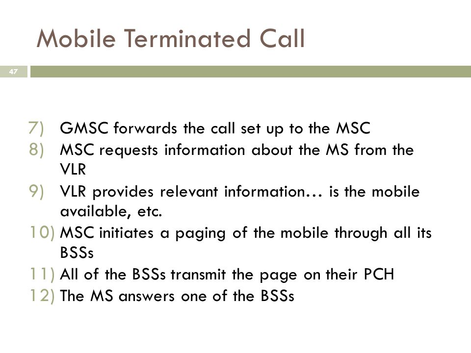 Mobile Terminated Call 47 7) GMSC forwards the call set up to the MSC 8) MSC requests information about the MS from the VLR 9) VLR provides relevant i