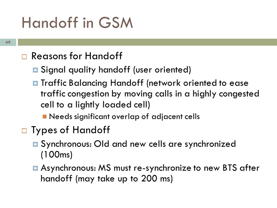 Handoff in GSM 49 Reasons for Handoff Signal quality handoff (user oriented) Traffic Balancing Handoff (network oriented to ease traffic congestion by