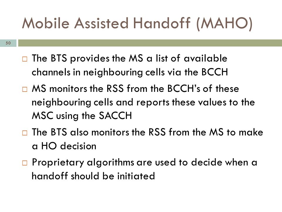 Mobile Assisted Handoff (MAHO) 50 The BTS provides the MS a list of available channels in neighbouring cells via the BCCH MS monitors the RSS from the