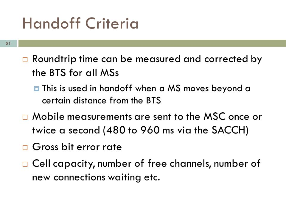 Handoff Criteria 51 Roundtrip time can be measured and corrected by the BTS for all MSs This is used in handoff when a MS moves beyond a certain dista