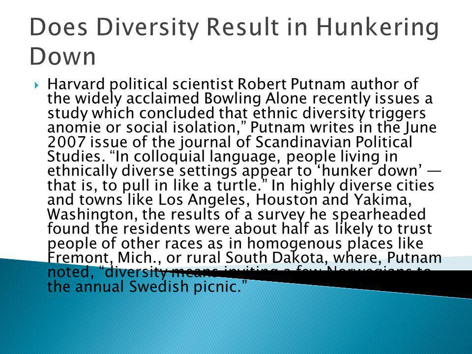 Does Diversity Result in Hunkering Down Harvard political scientist Robert Putnam author of the widely acclaimed Bowling Alone recently issues a study which concluded that ethnic diversity triggers anomie or social isolation, Putnam writes in the June 2007 issue of the journal of Scandinavian Political Studies.