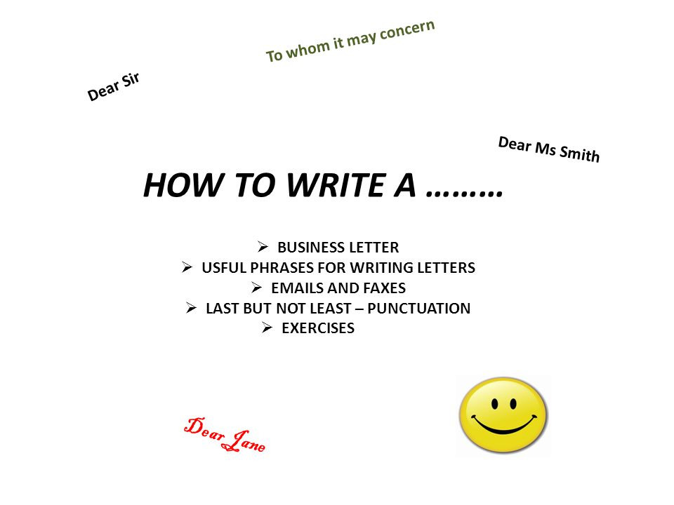 HOW TO WRITE A ……… BUSINESS LETTER USFUL PHRASES FOR WRITING LETTERS EMAILS AND FAXES LAST BUT NOT LEAST – PUNCTUATION EXERCISES Dear Sir Dear Ms Smit