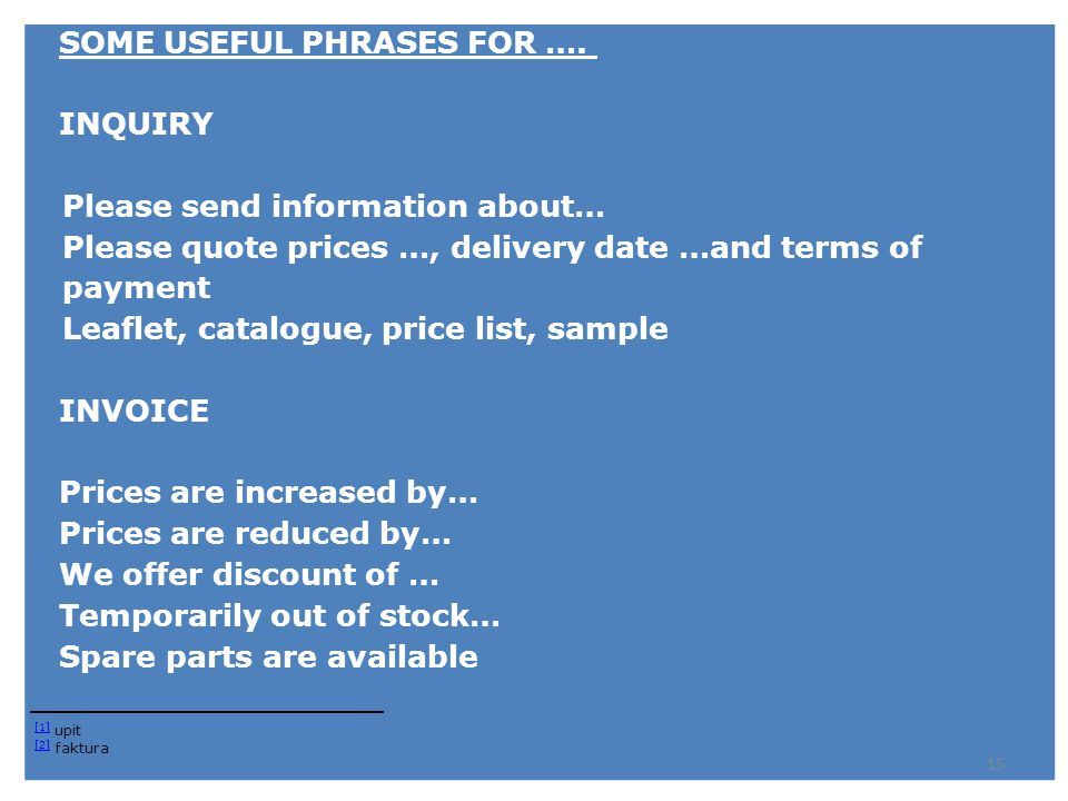 SOME USEFUL PHRASES FOR …. INQUIRY Please send information about… Please quote prices …, delivery date …and terms of payment Leaflet, catalogue, price