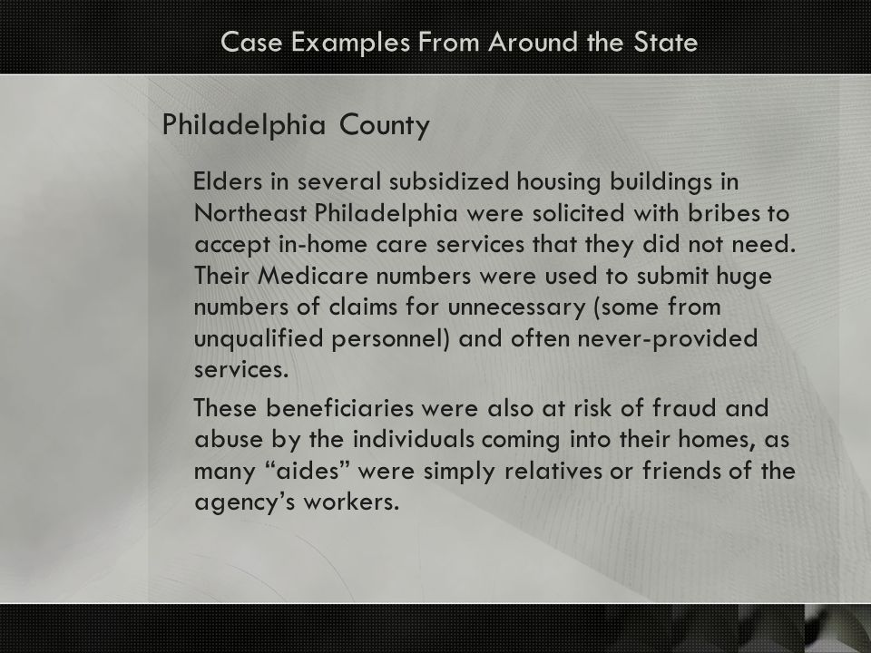 Case Examples From Around the State Philadelphia County Elders in several subsidized housing buildings in Northeast Philadelphia were solicited with bribes to accept in-home care services that they did not need.