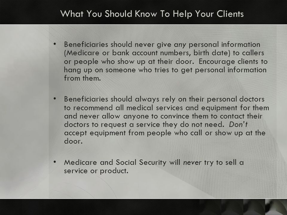What You Should Know To Help Your Clients Beneficiaries should never give any personal information (Medicare or bank account numbers, birth date) to c