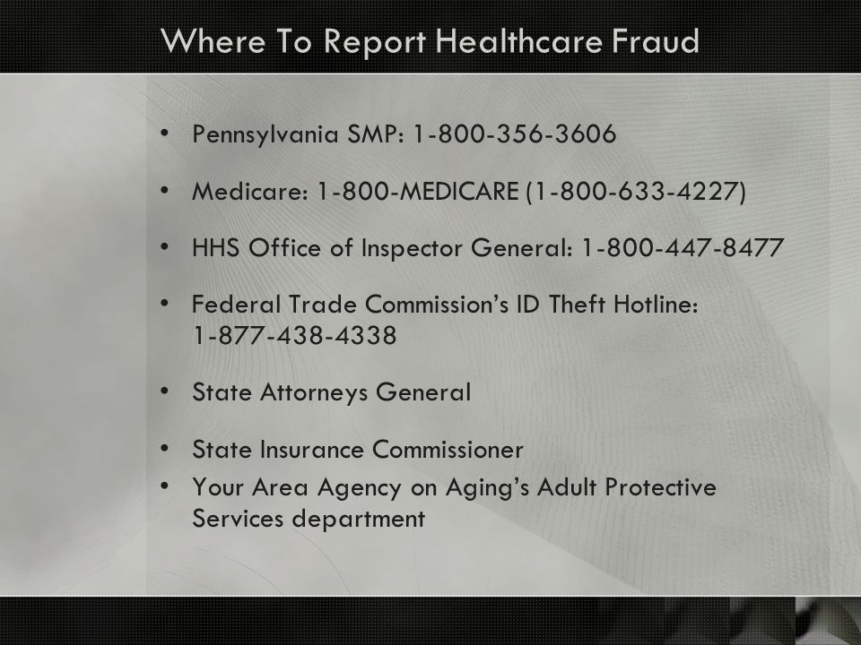Where To Report Healthcare Fraud Pennsylvania SMP: 1-800-356-3606 Medicare: 1-800-MEDICARE (1-800-633-4227) HHS Office of Inspector General: 1-800-447