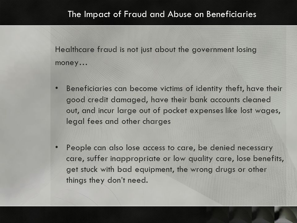 The Impact of Fraud and Abuse on Beneficiaries Healthcare fraud is not just about the government losing money… Beneficiaries can become victims of identity theft, have their good credit damaged, have their bank accounts cleaned out, and incur large out of pocket expenses like lost wages, legal fees and other charges People can also lose access to care, be denied necessary care, suffer inappropriate or low quality care, lose benefits, get stuck with bad equipment, the wrong drugs or other things they dont need.