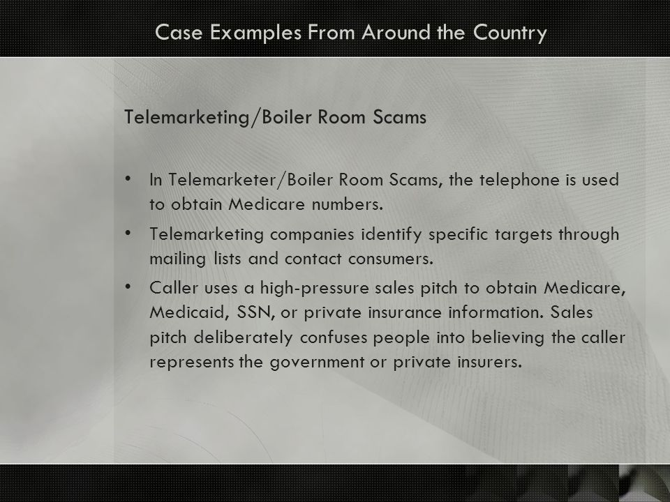 Case Examples From Around the Country Telemarketing/Boiler Room Scams In Telemarketer/Boiler Room Scams, the telephone is used to obtain Medicare numb