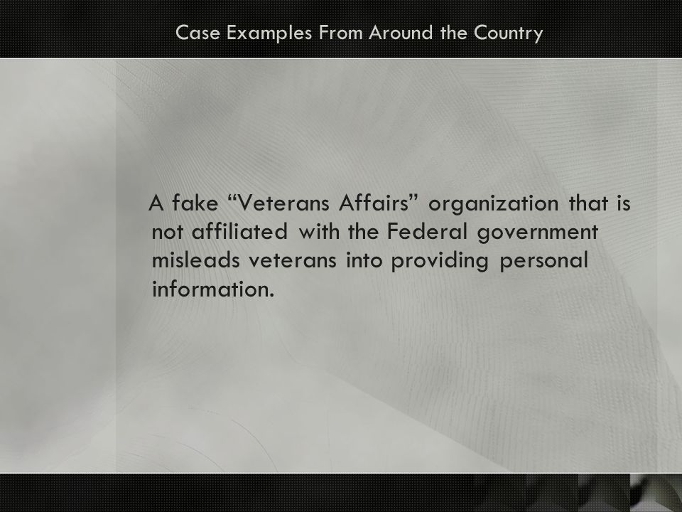 Case Examples From Around the Country A fake Veterans Affairs organization that is not affiliated with the Federal government misleads veterans into providing personal information.