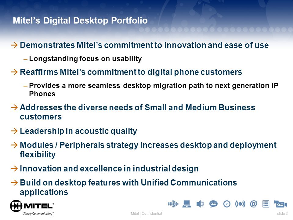 slide 2Mitel | Confidential Mitels Digital Desktop Portfolio Demonstrates Mitels commitment to innovation and ease of use –Longstanding focus on usabi