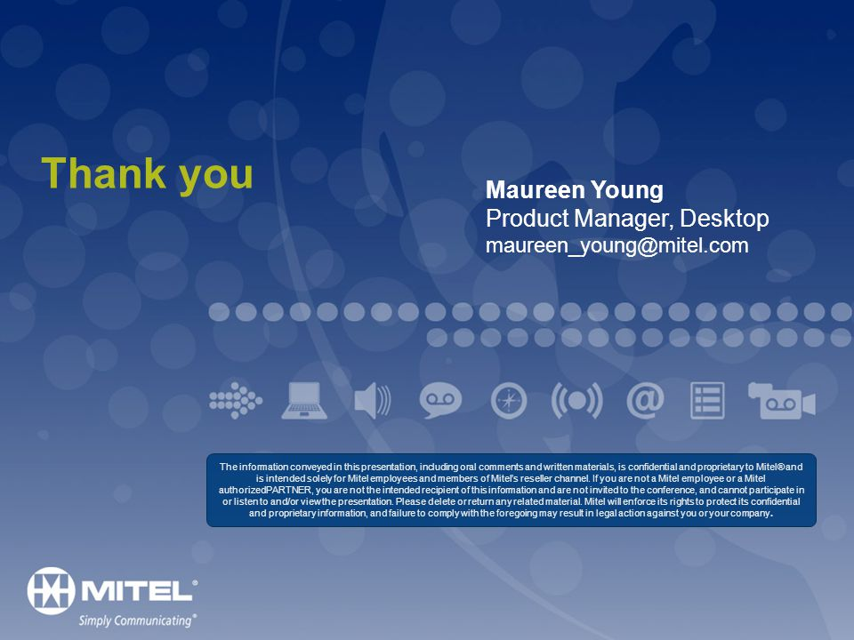 Thank you The information conveyed in this presentation, including oral comments and written materials, is confidential and proprietary to Mitel® and is intended solely for Mitel employees and members of Mitels reseller channel.