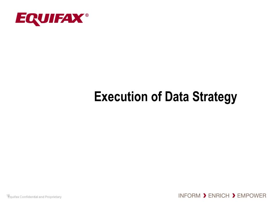 Equifax Confidential and Proprietary Execution of Data Strategy 16