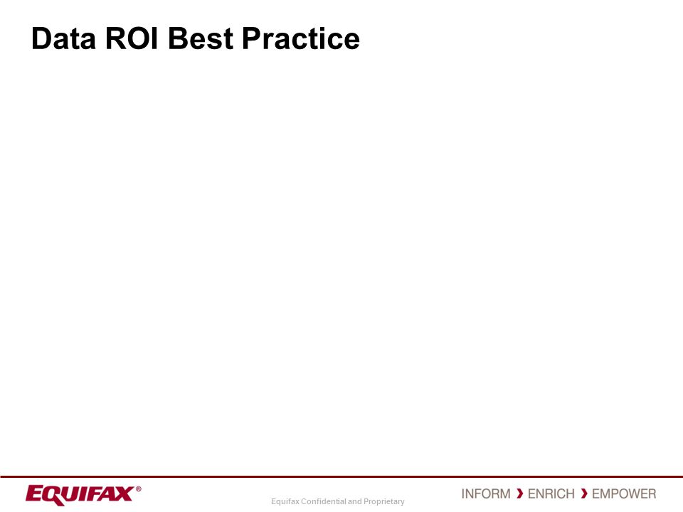 Equifax Confidential and Proprietary Data ROI Best Practice