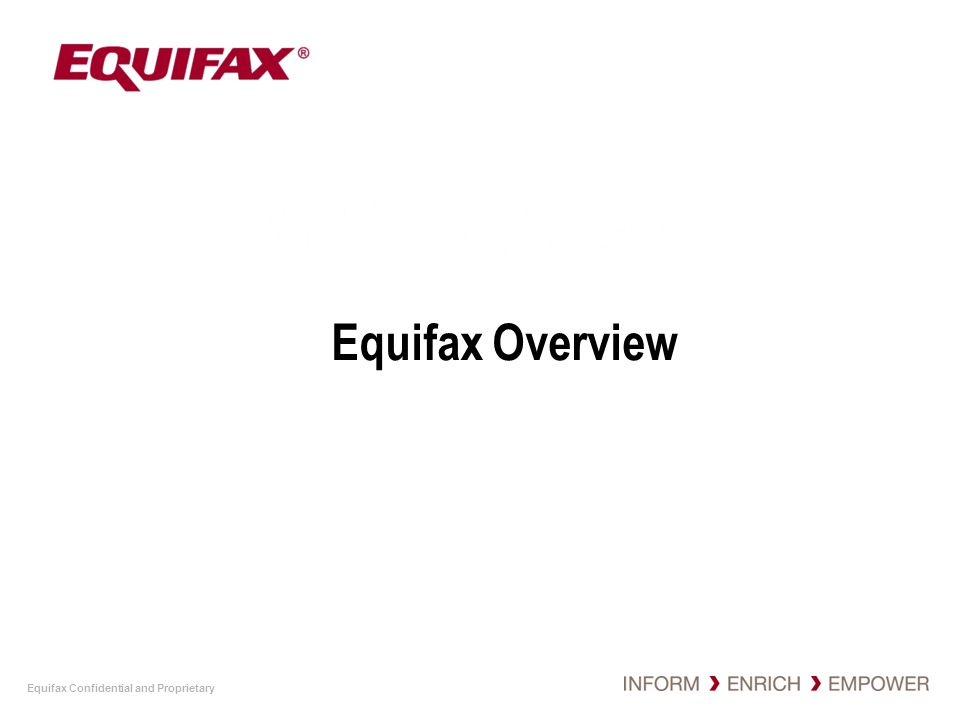 Equifax Confidential and Proprietary 4 Equifax Quick Facts $1.8 billion global leader in information solutions Member of S&P 500 Spans 15 countries NYSE symbol- EFX Headquartered in Atlanta with 6,500 employees Maintains one of the largest sources of data –310M consumers,100M businesses worldwide,190M employee files