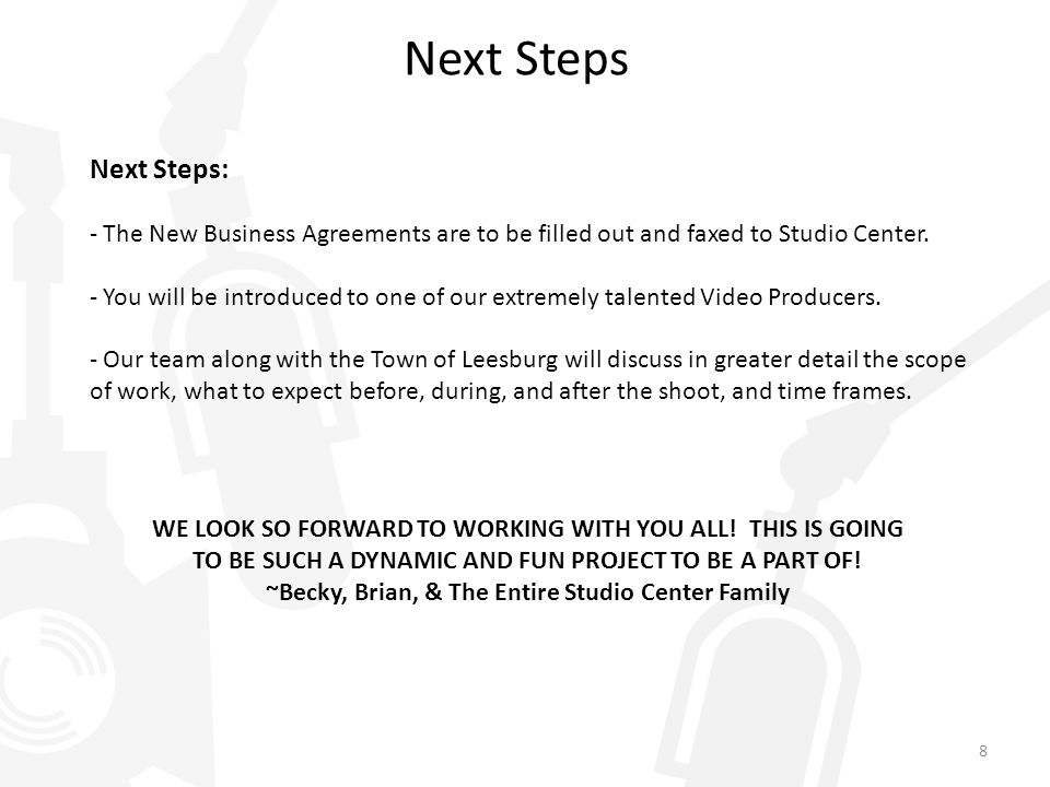 Next Steps Next Steps: - The New Business Agreements are to be filled out and faxed to Studio Center. - You will be introduced to one of our extremely