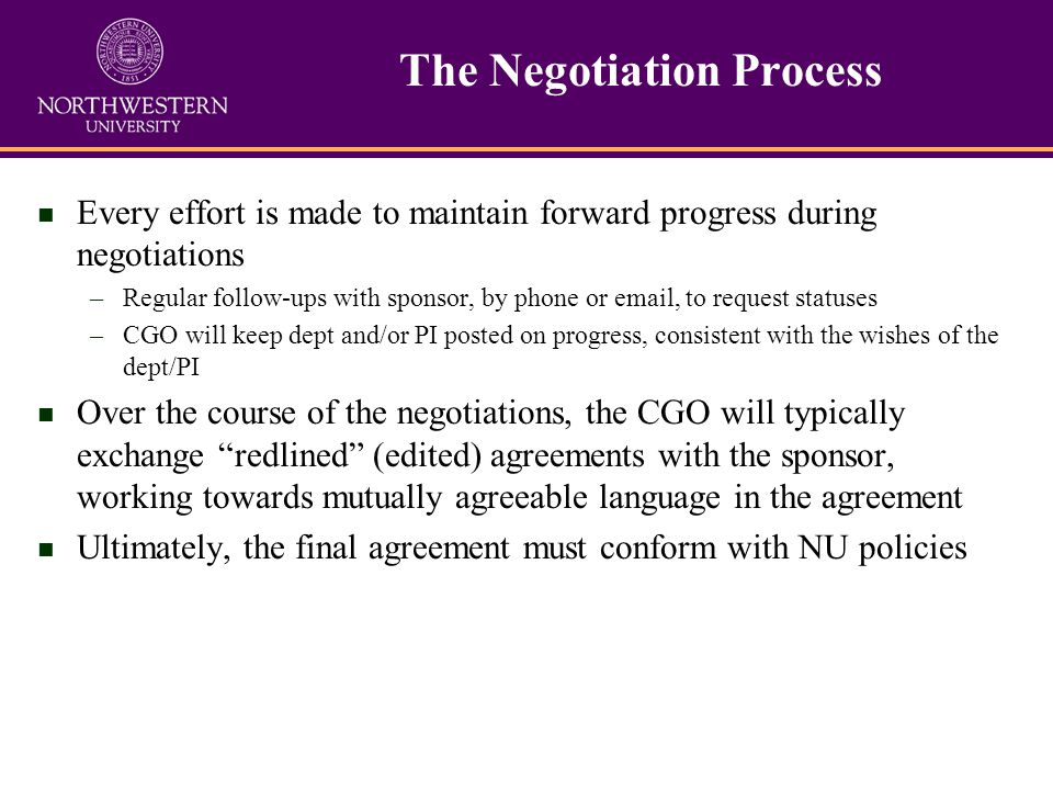 n Every effort is made to maintain forward progress during negotiations –Regular follow-ups with sponsor, by phone or  , to request statuses –CGO will keep dept and/or PI posted on progress, consistent with the wishes of the dept/PI n Over the course of the negotiations, the CGO will typically exchange redlined (edited) agreements with the sponsor, working towards mutually agreeable language in the agreement n Ultimately, the final agreement must conform with NU policies The Negotiation Process