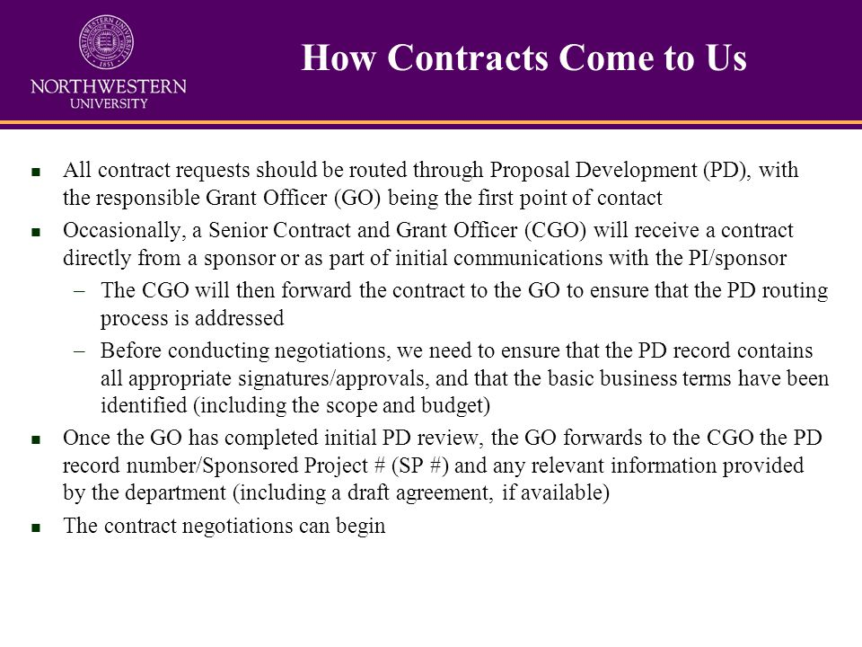 n All contract requests should be routed through Proposal Development (PD), with the responsible Grant Officer (GO) being the first point of contact n Occasionally, a Senior Contract and Grant Officer (CGO) will receive a contract directly from a sponsor or as part of initial communications with the PI/sponsor –The CGO will then forward the contract to the GO to ensure that the PD routing process is addressed –Before conducting negotiations, we need to ensure that the PD record contains all appropriate signatures/approvals, and that the basic business terms have been identified (including the scope and budget) n Once the GO has completed initial PD review, the GO forwards to the CGO the PD record number/Sponsored Project # (SP #) and any relevant information provided by the department (including a draft agreement, if available) n The contract negotiations can begin How Contracts Come to Us