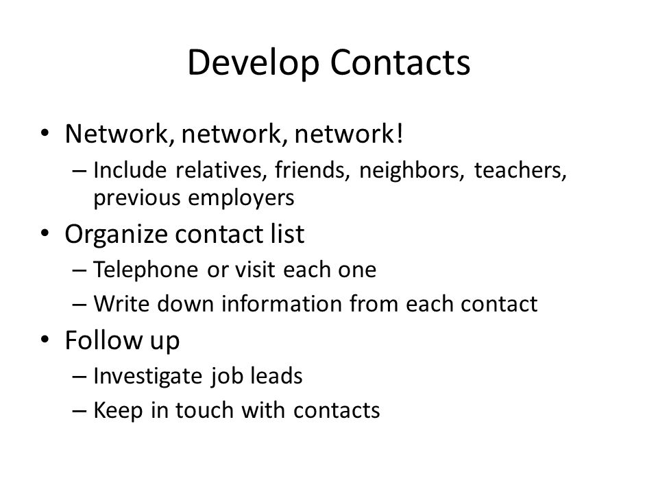 Develop Contacts Network, network, network! – Include relatives, friends, neighbors, teachers, previous employers Organize contact list – Telephone or