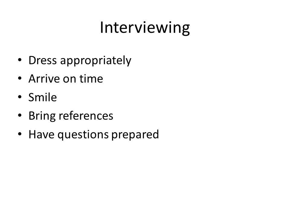 Interviewing Dress appropriately Arrive on time Smile Bring references Have questions prepared