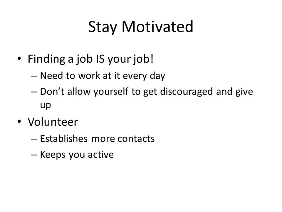 Stay Motivated Finding a job IS your job! – Need to work at it every day – Dont allow yourself to get discouraged and give up Volunteer – Establishes