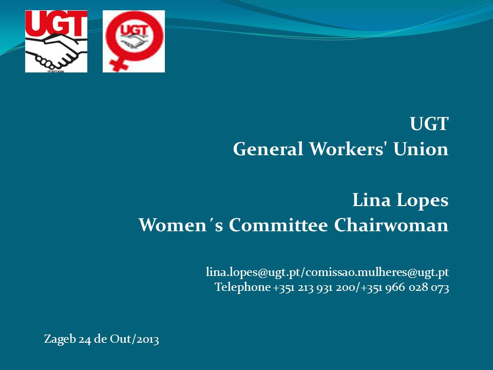 UGT General Workers Union Lina Lopes Women´s Committee Chairwoman Zageb 24 de Out/2013 lina.lopes@ugt.pt/comissao.mulheres@ugt.pt Telephone +351 213 931 200/+351 966 028 073