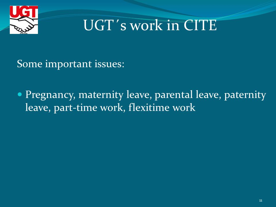 Some important issues: Pregnancy, maternity leave, parental leave, paternity leave, part-time work, flexitime work UGT´s work in CITE 11