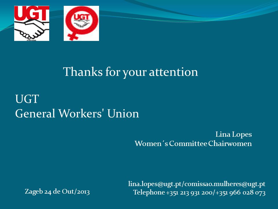 UGT General Workers Union Lina Lopes Women´s Committee Chairwomen Zageb 24 de Out/2013 lina.lopes@ugt.pt/comissao.mulheres@ugt.pt Telephone +351 213 931 200/+351 966 028 073 Thanks for your attention