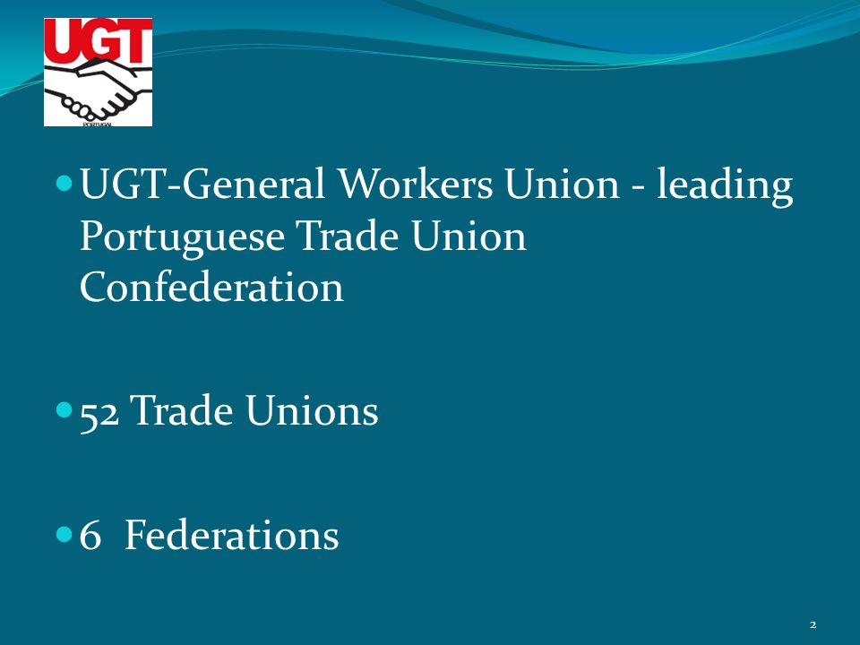 UGT-General Workers Union - leading Portuguese Trade Union Confederation 52 Trade Unions 6 Federations 2