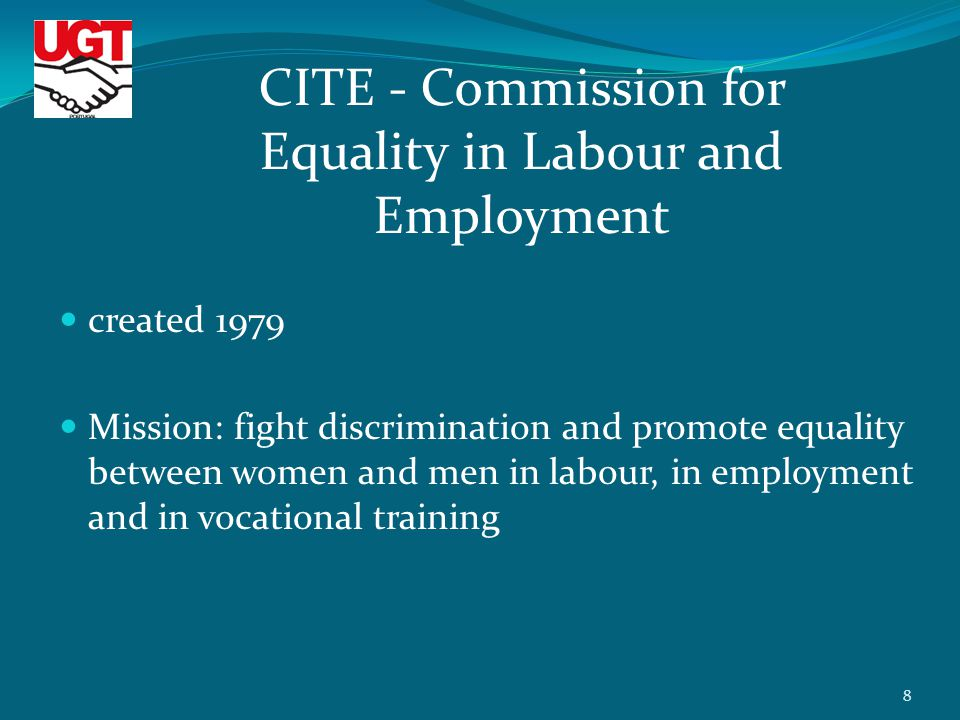 created 1979 Mission: fight discrimination and promote equality between women and men in labour, in employment and in vocational training CITE - Commission for Equality in Labour and Employment 8