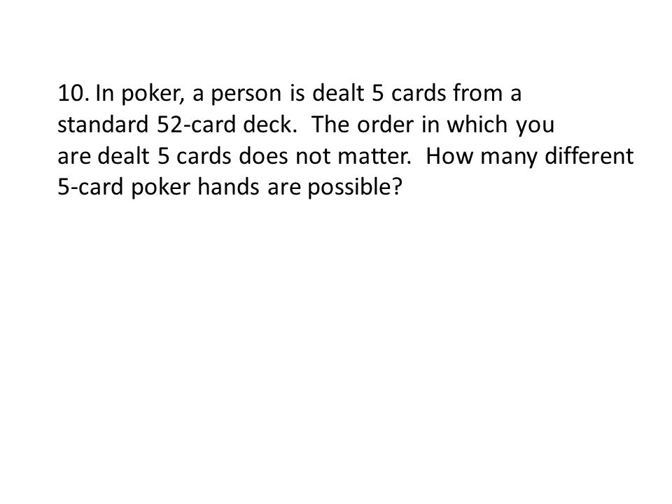 10.In poker, a person is dealt 5 cards from a standard 52-card deck. The order in which you are dealt 5 cards does not matter. How many different 5-ca
