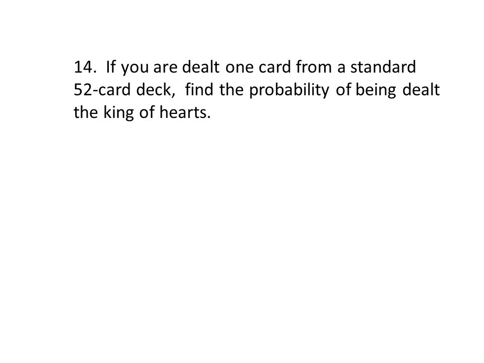 14. If you are dealt one card from a standard 52-card deck, find the probability of being dealt the king of hearts.