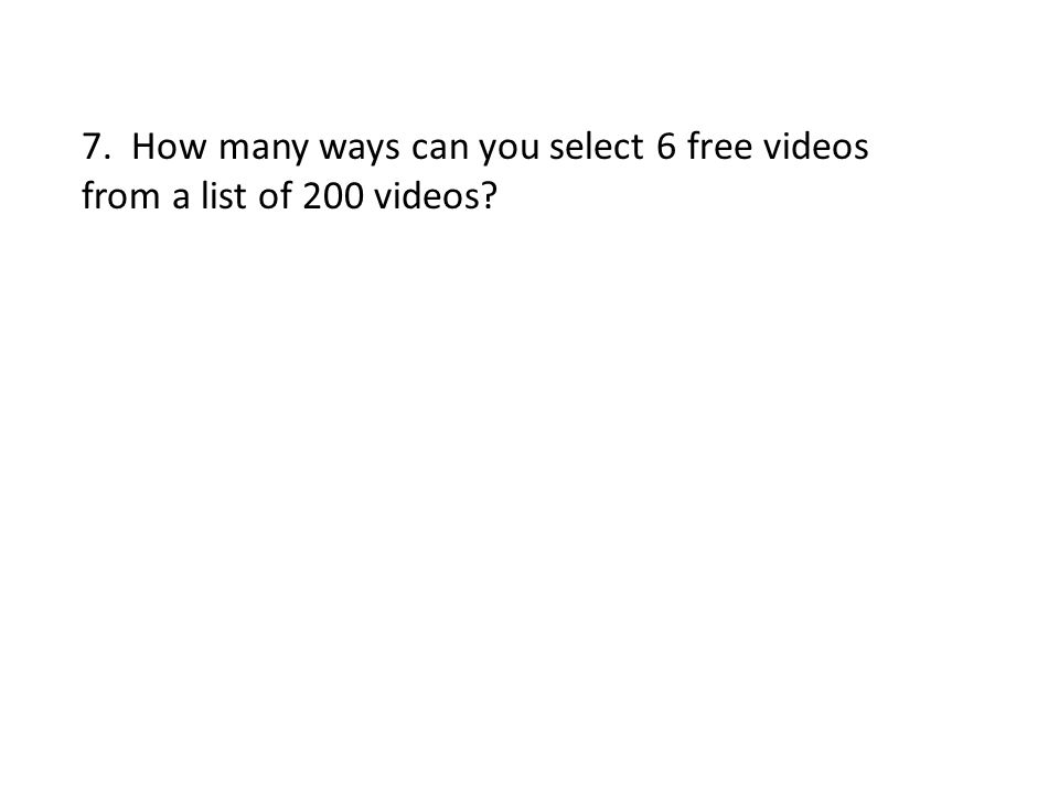 7. How many ways can you select 6 free videos from a list of 200 videos?