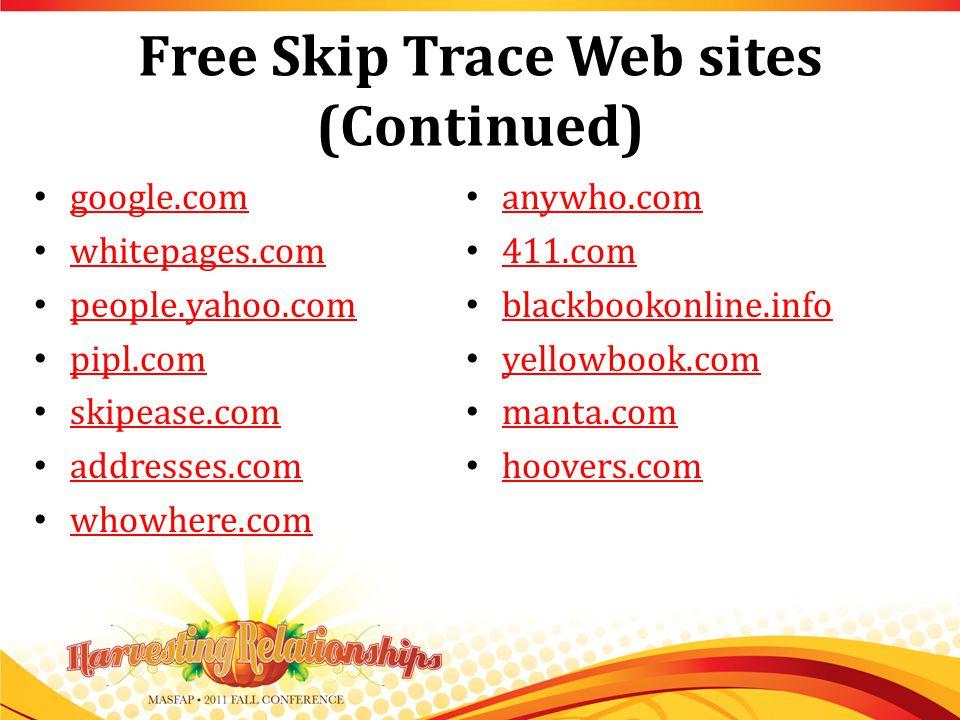 Free Skip Trace Web sites (Continued) google.com whitepages.com people.yahoo.com pipl.com skipease.com addresses.com whowhere.com anywho.com 411.com blackbookonline.info yellowbook.com manta.com hoovers.com