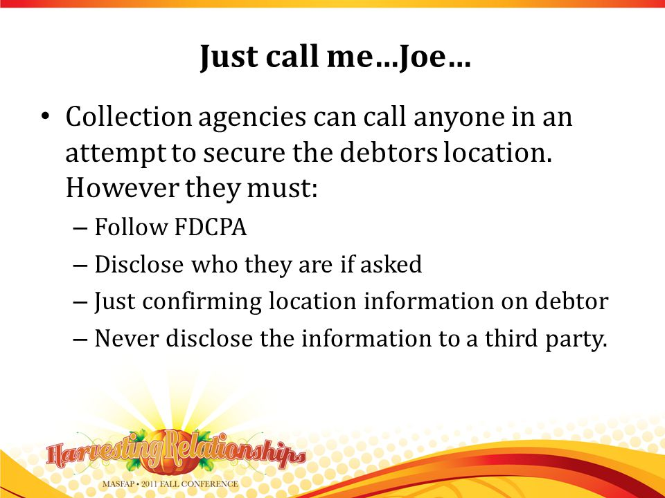 Just call me…Joe… Collection agencies can call anyone in an attempt to secure the debtors location.