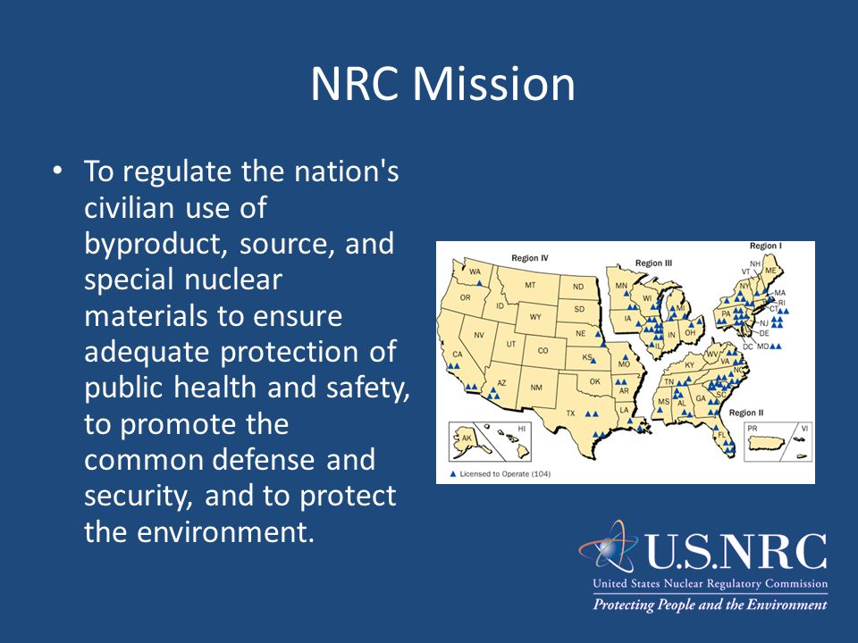 NRC Mission To regulate the nation's civilian use of byproduct, source, and special nuclear materials to ensure adequate protection of public health a