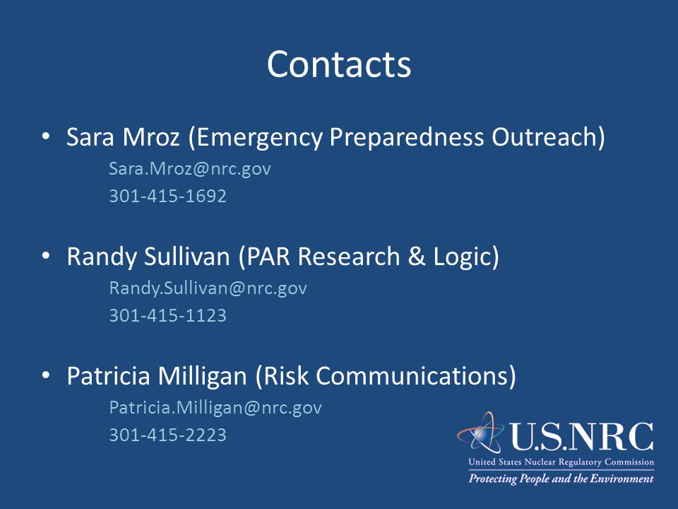 Contacts Sara Mroz (Emergency Preparedness Outreach) Sara.Mroz@nrc.gov 301-415-1692 Randy Sullivan (PAR Research & Logic) Randy.Sullivan@nrc.gov 301-4