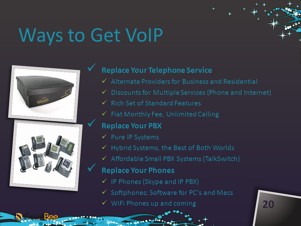 Ways to Get VoIP Replace Your Telephone Service Alternate Providers for Business and Residential Discounts for Multiple Services (Phone and Internet) Rich Set of Standard Features Flat Monthly Fee, Unlimited Calling Replace Your PBX Pure IP Systems Hybrid Systems, the Best of Both Worlds Affordable Small PBX Systems (TalkSwitch) Replace Your Phones IP Phones (Skype and IP PBX) Softphones; Software for PCs and Macs WiFi Phones up and coming 20