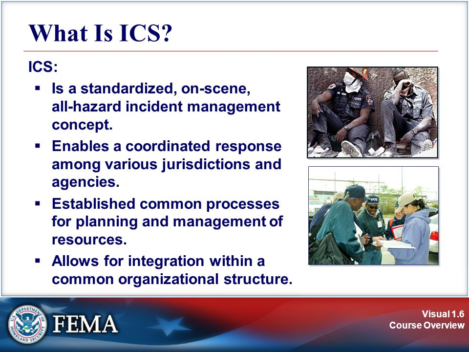 Visual 1.6 Course Overview What Is ICS? ICS: Is a standardized, on-scene, all-hazard incident management concept. Enables a coordinated response among