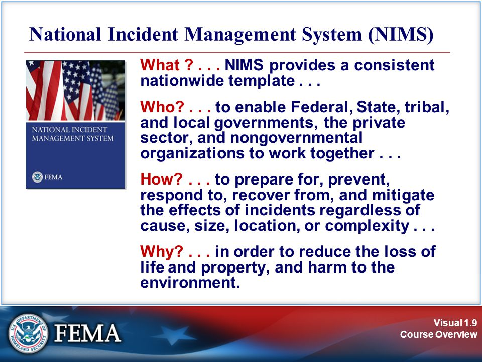 Visual 1.9 Course Overview What ?... NIMS provides a consistent nationwide template... Who?... to enable Federal, State, tribal, and local governments